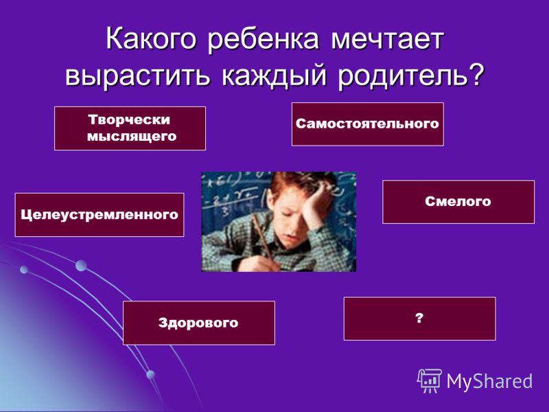 Какого ребенка мечтает вырастить каждый родитель? Творчески мыслящего Самостоятельного Целеустремленного Смелого Здорового ?