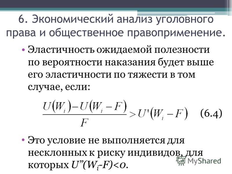 Эластичность ожидаемой полезности по вероятности наказания будет выше его эластичности по тяжести в том случае, если: (6.4) Это условие не выполняется для несклонных к риску индивидов, для которых U(W i -F)