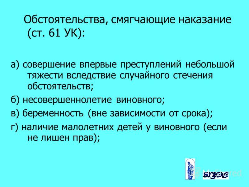 Обстоятельства, смягчающие наказание (ст. 61 УК): а) совершение впервые преступлений небольшой тяжести вследствие случайного стечения обстоятельств; б) несовершеннолетие виновного; в) беременность (вне зависимости от срока); г) наличие малолетних дет
