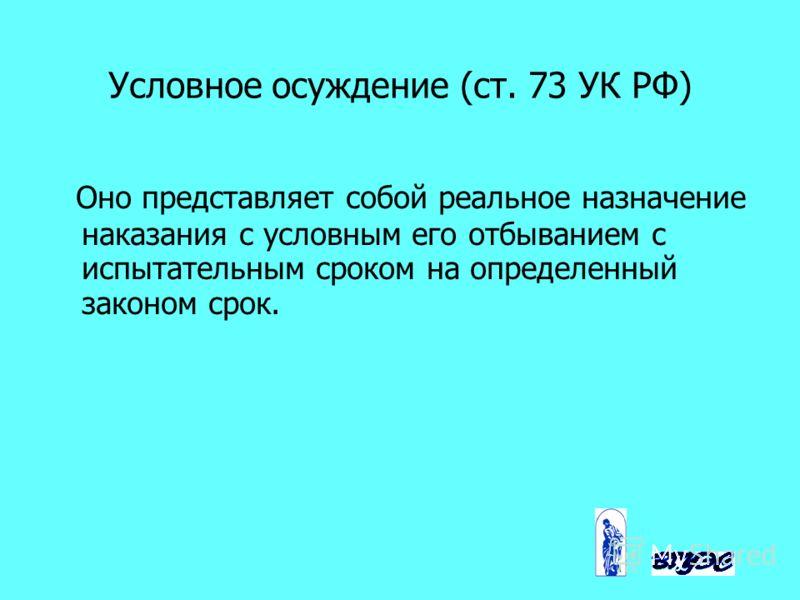Условное осуждение (ст. 73 УК РФ) Оно представляет собой реальное назначение наказания с условным его отбыванием с испытательным сроком на определенный законом срок.