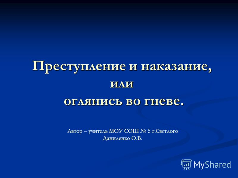 Преступление и наказание, или оглянись во гневе. Автор – учитель МОУ СОШ 5 г.Светлого Даниленко О.В.