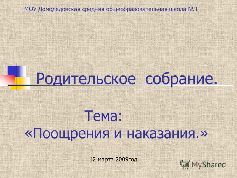 Родительское собрание. Тема: «Поощрения и наказания.» 12 марта 2009год. МОУ Домодедовская средняя общеобразовательная школа 1