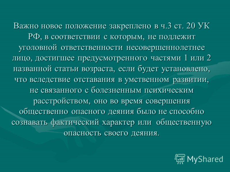 Важно новое положение закреплено в ч.3 ст. 20 УК РФ, в соответствии с которым, не подлежит уголовной ответственности несовершеннолетнее лицо, достигшее предусмотренного частями 1 или 2 названной статьи возраста, если будет установлено, что вследствие