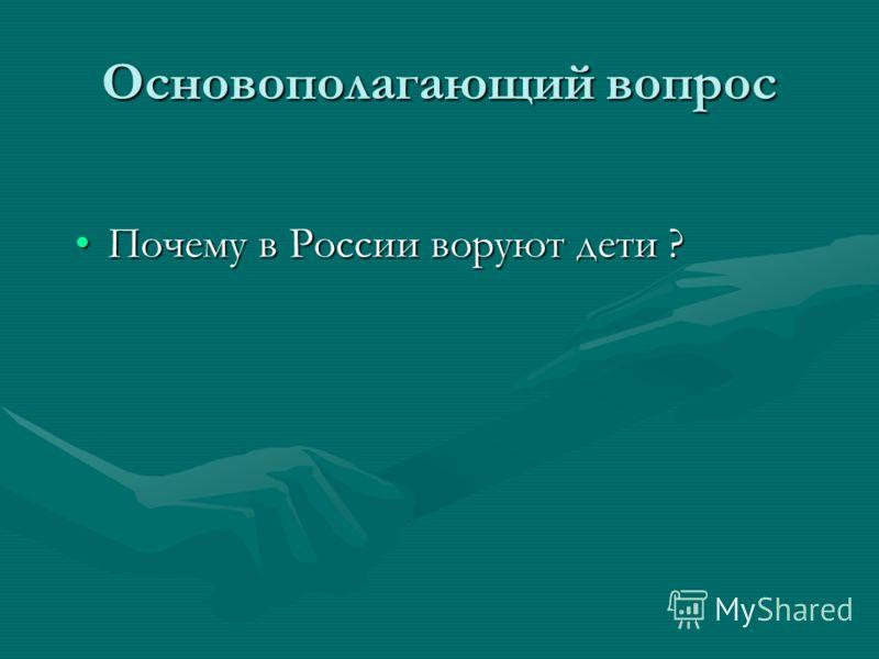 Основополагающий вопрос Почему в России воруют дети ?Почему в России воруют дети ?