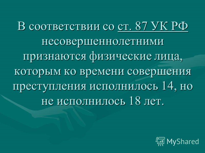 В соответствии со ст. 87 УК РФ несовершеннолетними признаются физические лица, которым ко времени совершения преступления исполнилось 14, но не исполнилось 18 лет.