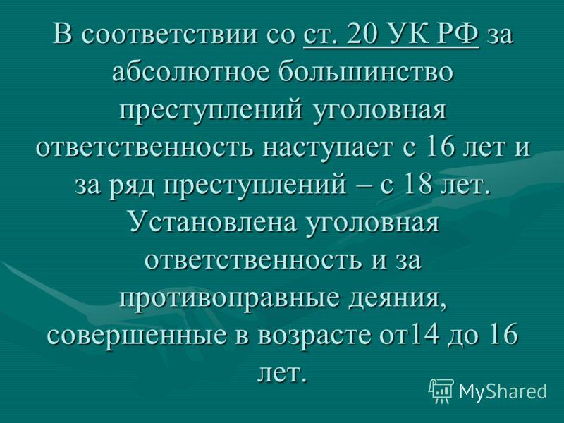 В соответствии со ст. 20 УК РФ за абсолютное большинство преступлений уголовная ответственность наступает с 16 лет и за ряд преступлений – с 18 лет. Установлена уголовная ответственность и за противоправные деяния, совершенные в возрасте от14 до 16 л