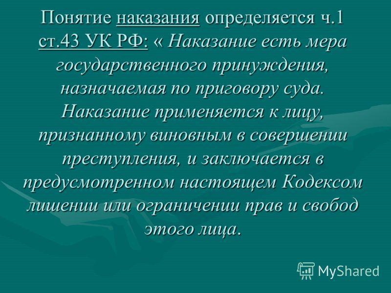 Понятие наказания определяется ч.1 ст.43 УК РФ: « Наказание есть мера государственного принуждения, назначаемая по приговору суда. Наказание применяется к лицу, признанному виновным в совершении преступления, и заключается в предусмотренном настоящем