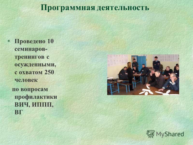 Программная деятельность §Проведено 10 семинаров- тренингов с осужденными, с охватом 250 человек по вопросам профилактики ВИЧ, ИППП, ВГ