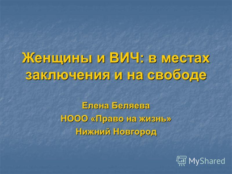 Женщины и ВИЧ: в местах заключения и на свободе Елена Беляева НООО «Право на жизнь» Нижний Новгород