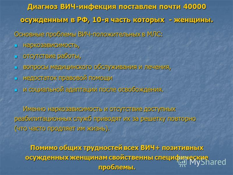 Диагноз ВИЧ-инфекция поставлен почти 40000 осужденным в РФ, 10-я часть которых - женщины. Основные проблемы ВИЧ-положительных в МЛС: наркозависимость, наркозависимость, отсутствие работы, отсутствие работы, вопросы медицинского обслуживания и лечения
