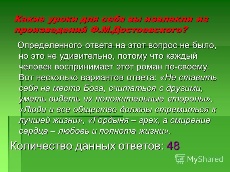 Какие уроки для себя вы извлекли из произведений Ф.М.Достоевского? Определенного ответа на этот вопрос не было, но это не удивительно, потому что каждый человек воспринимает этот роман по-своему. Вот несколько вариантов ответа: «Не ставить себя на ме