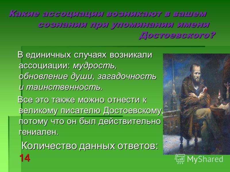 Какие ассоциации возникают в вашем сознании при упоминании имени Достоевского? В единичных случаях возникали ассоциации: мудрость, обновление души, загадочность и таинственность. В единичных случаях возникали ассоциации: мудрость, обновление души, за