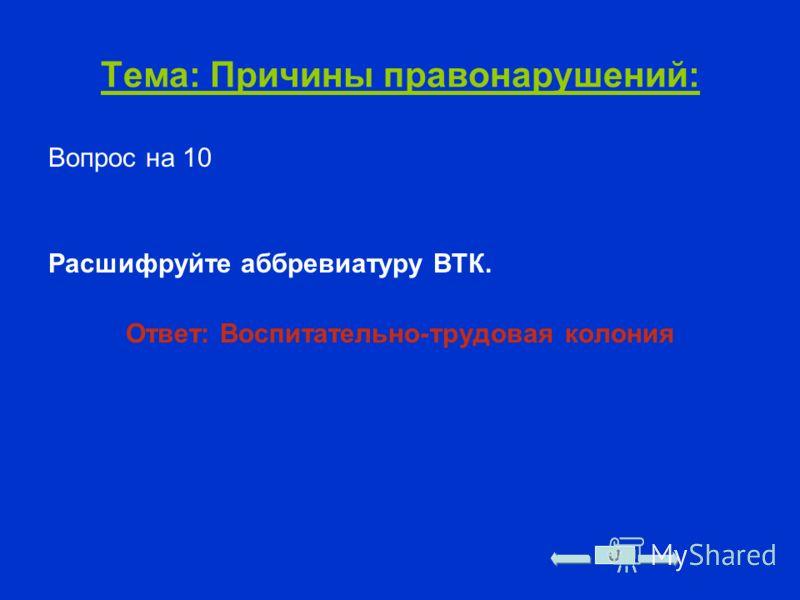 Тема: Причины правонарушений: Вопрос на 10 Расшифруйте аббревиатуру ВТК. Ответ: Воспитательно-трудовая колония