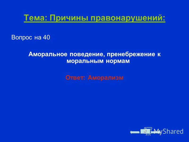 Тема: Причины правонарушений: Вопрос на 40 Аморальное поведение, пренебрежение к моральным нормам Ответ: Аморализм
