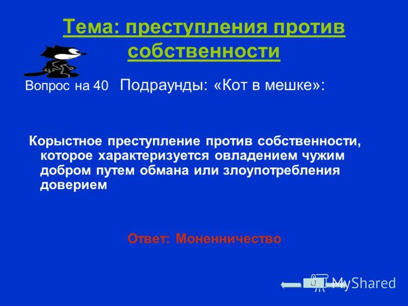 Тема: преступления против собственности Вопрос на 40 Подраунды: «Кот в мешке»: Корыстное преступление против собственности, которое характеризуется овладением чужим добром путем обмана или злоупотребления доверием Ответ: Моненничество