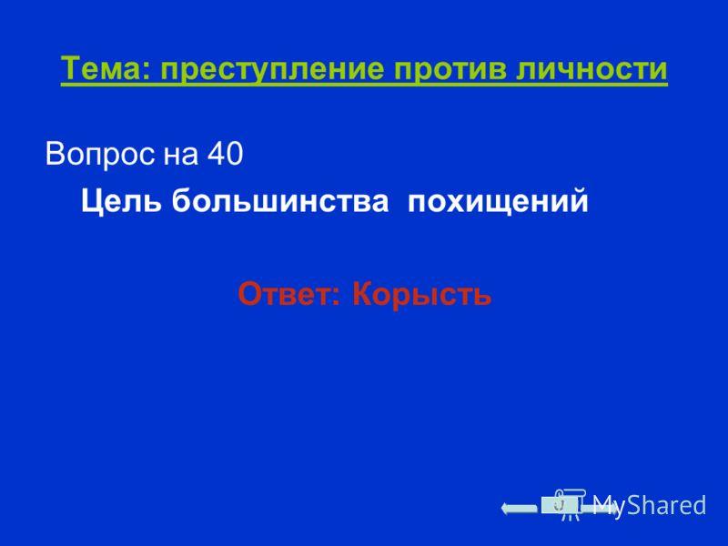 Тема: преступление против личности Вопрос на 40 Цель большинства похищений Ответ: Корысть