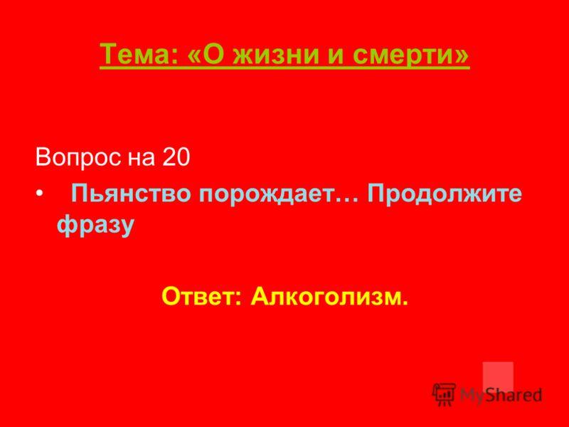 Тема: «О жизни и смерти» Вопрос на 20 Пьянство порождает… Продолжите фразу Ответ: Алкоголизм.