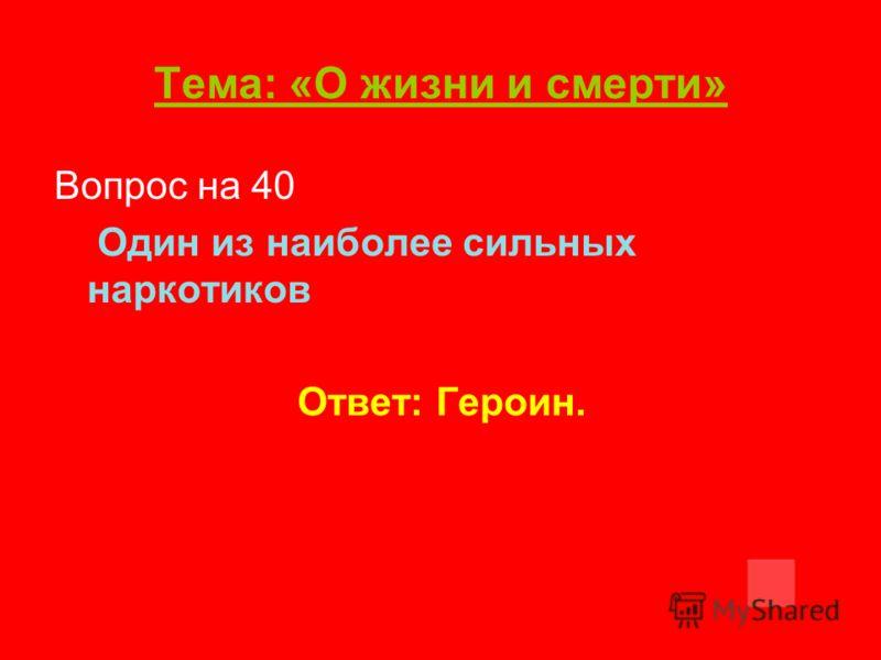 Тема: «О жизни и смерти» Вопрос на 40 Один из наиболее сильных наркотиков Ответ: Героин.
