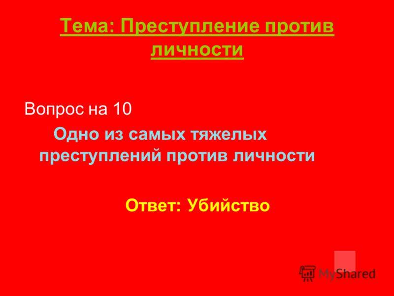 Тема: Преступление против личности Вопрос на 10 Одно из самых тяжелых преступлений против личности Ответ: Убийство