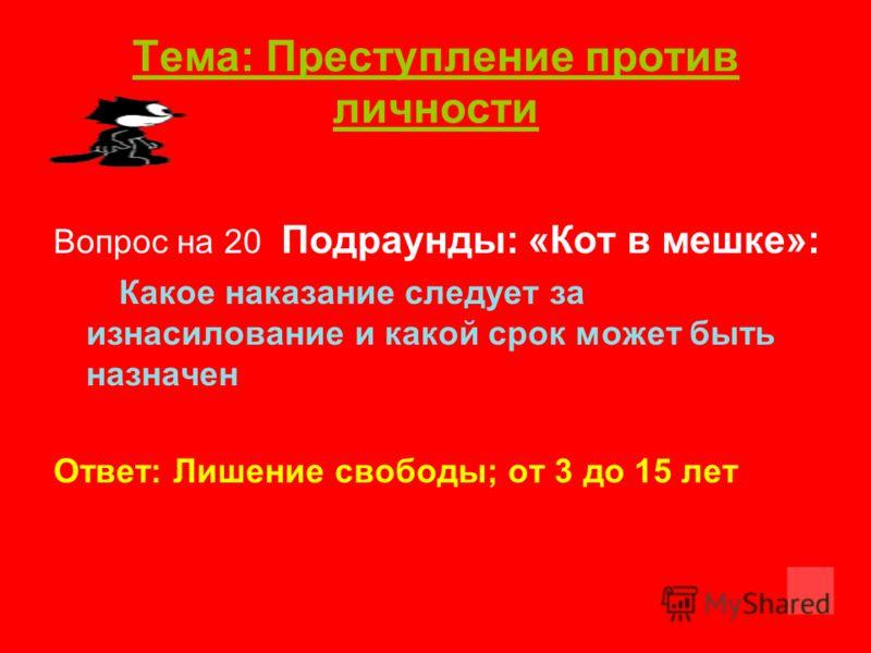 Тема: Преступление против личности Вопрос на 20 Подраунды: «Кот в мешке»: Какое наказание следует за изнасилование и какой срок может быть назначен Ответ: Лишение свободы; от 3 до 15 лет