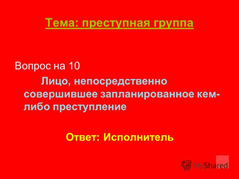 Тема: преступная группа Вопрос на 10 Лицо, непосредственно совершившее запланированное кем- либо преступление Ответ: Исполнитель