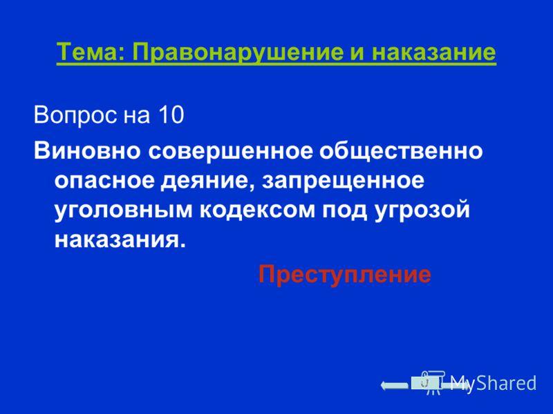Тема: Правонарушение и наказание Вопрос на 10 Виновно совершенное общественно опасное деяние, запрещенное уголовным кодексом под угрозой наказания. Преступление