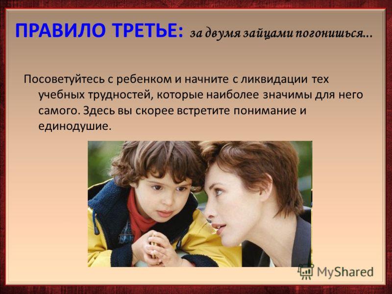 Посоветуйтесь с ребенком и начните с ликвидации тех учебных трудностей, которые наиболее значимы для него самого. Здесь вы скорее встретите понимание и единодушие.