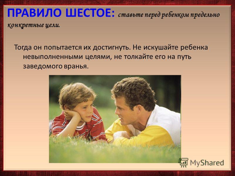 Тогда он попытается их достигнуть. Не искушайте ребенка невыполненными целями, не толкайте его на путь заведомого вранья.