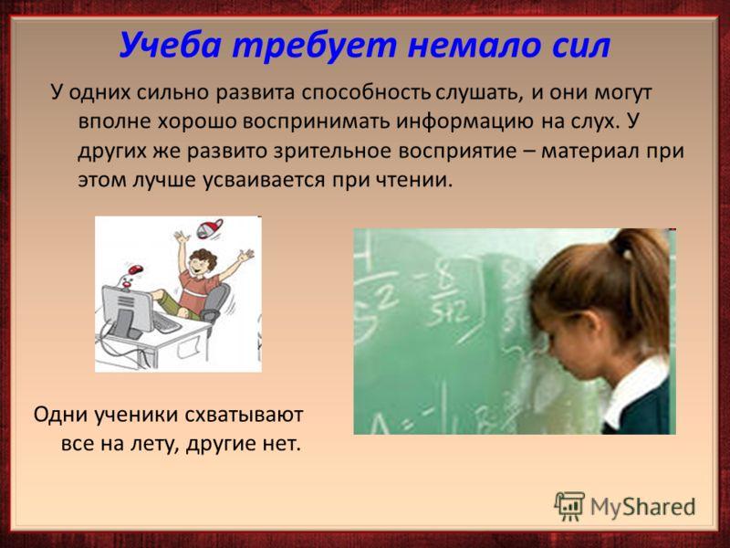 У одних сильно развита способность слушать, и они могут вполне хорошо воспринимать информацию на слух. У других же развито зрительное восприятие – материал при этом лучше усваивается при чтении. Одни ученики схватывают все на лету, другие нет.