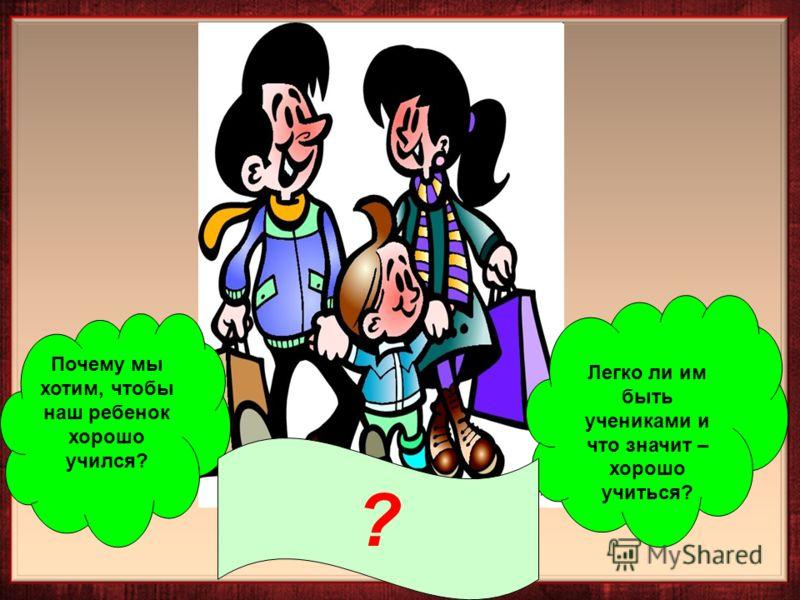 Легко ли им быть учениками и что значит – хорошо учиться? Почему мы хотим, чтобы наш ребенок хорошо учился? ?