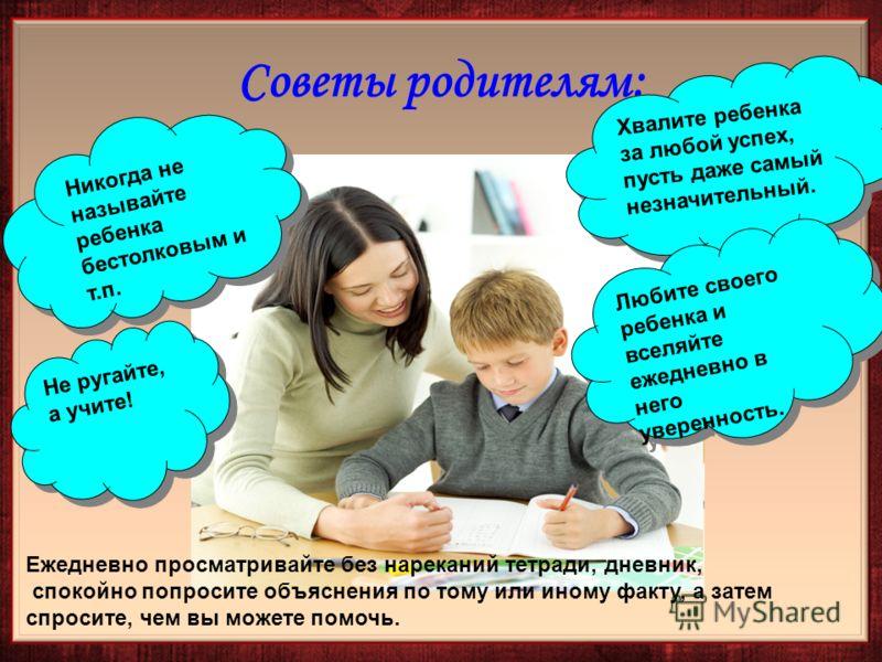 Никогда не называйте ребенка бестолковым и т.п. Хвалите ребенка за любой успех, пусть даже самый незначительный. Не ругайте, а учите! Любите своего ребенка и вселяйте ежедневно в него уверенность. Ежедневно просматривайте без нареканий тетради, дневн