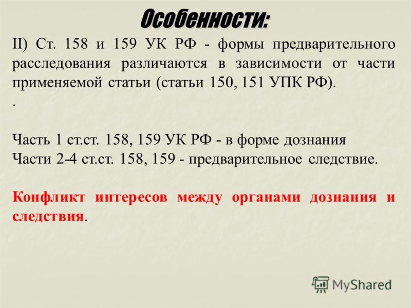 II) Ст. 158 и 159 УК РФ - формы предварительного расследования различаются в зависимости от части применяемой статьи (статьи 150, 151 УПК РФ).. Часть 1 ст.ст. 158, 159 УК РФ - в форме дознания Части 2-4 ст.ст. 158, 159 - предварительное следствие. Ко