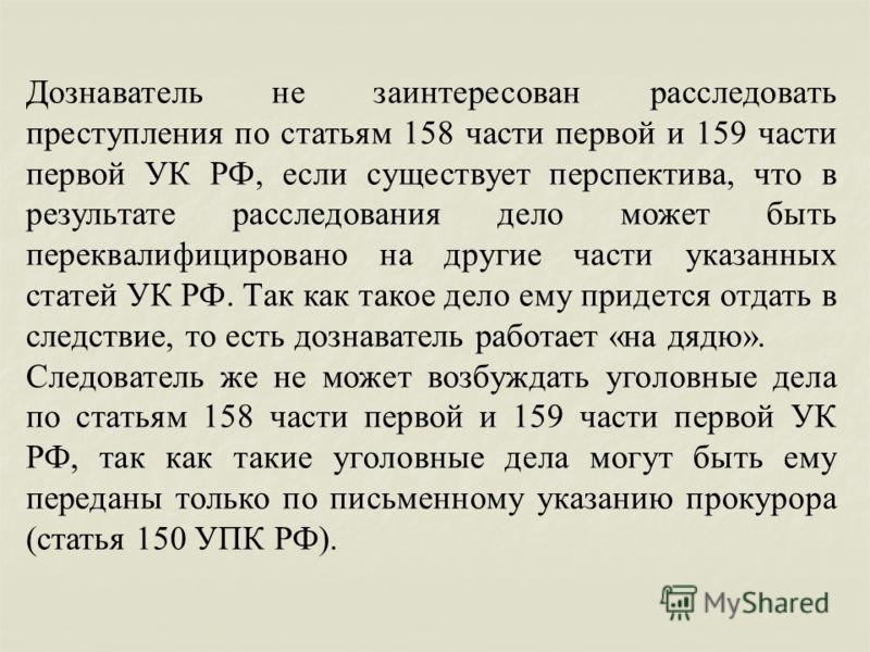 Дознаватель не заинтересован расследовать преступления по статьям 158 части первой и 159 части первой УК РФ, если существует перспектива, что в результате расследования дело может быть переквалифицировано на другие части указанных статей УК РФ. Так к