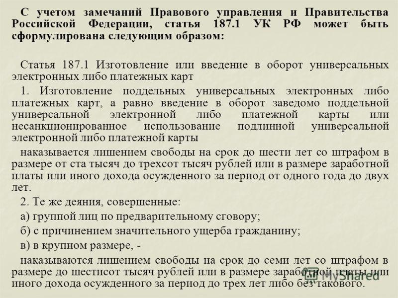 С учетом замечаний Правового управления и Правительства Российской Федерации, статья 187.1 УК РФ может быть сформулирована следующим образом: Статья 187.1 Изготовление или введение в оборот универсальных электронных либо платежных карт 1. Изготовлени