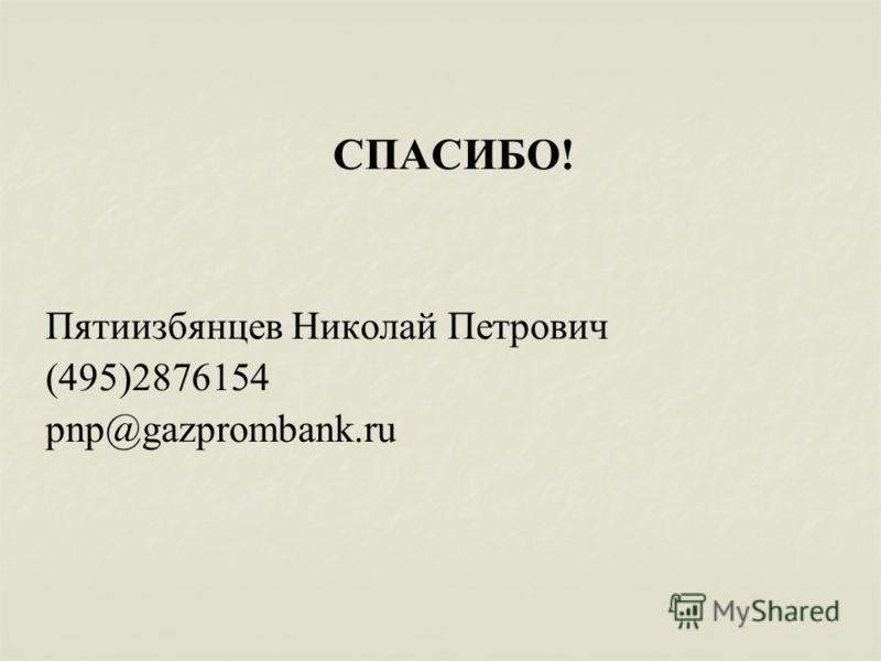 СПАСИБО! Пятиизбянцев Николай Петрович (495)2876154 pnp@gazprombank.ru