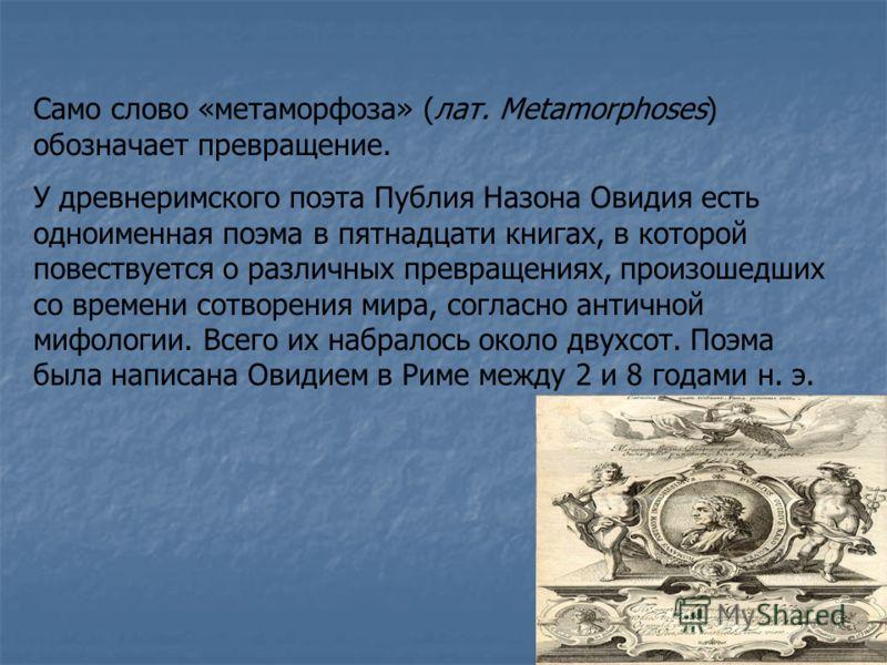 Само слово «метаморфоза» (лат. Metamorphoses) обозначает превращение. У древнеримского поэта Публия Назона Овидия есть одноименная поэма в пятнадцати книгах, в которой повествуется о различных превращениях, произошедших со времени сотворения мира, со
