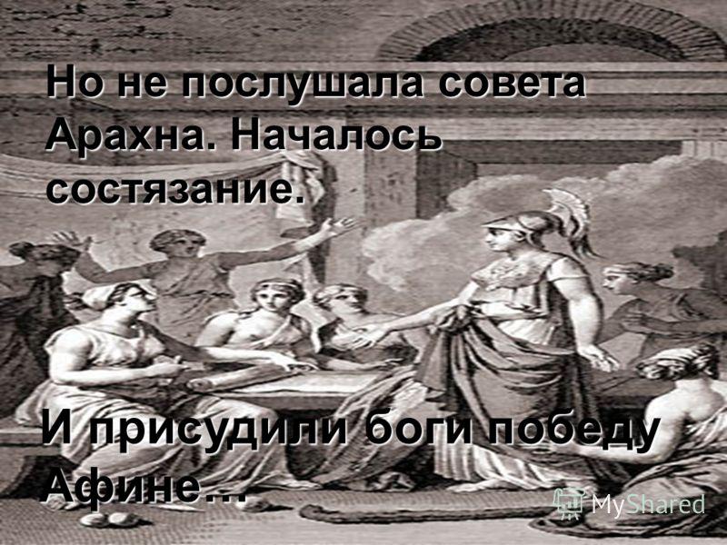 Но не послушала совета Арахна. Началось состязание. И присудили боги победу Афине…