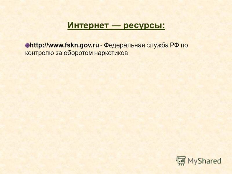 Интернет ресурсы: http://www.fskn.gov.ru - Федеральная служба РФ по контролю за оборотом наркотиков