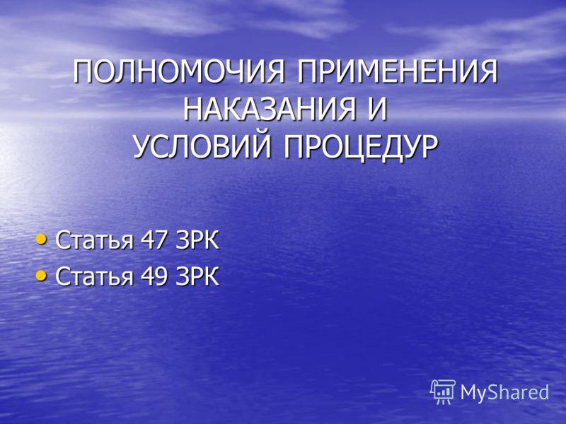ПОЛНОМОЧИЯ ПРИМЕНЕНИЯ НАКАЗАНИЯ И УСЛОВИЙ ПРОЦЕДУР Статья 47 ЗРК Статья 47 ЗРК Статья 49 ЗРК Статья 49 ЗРК