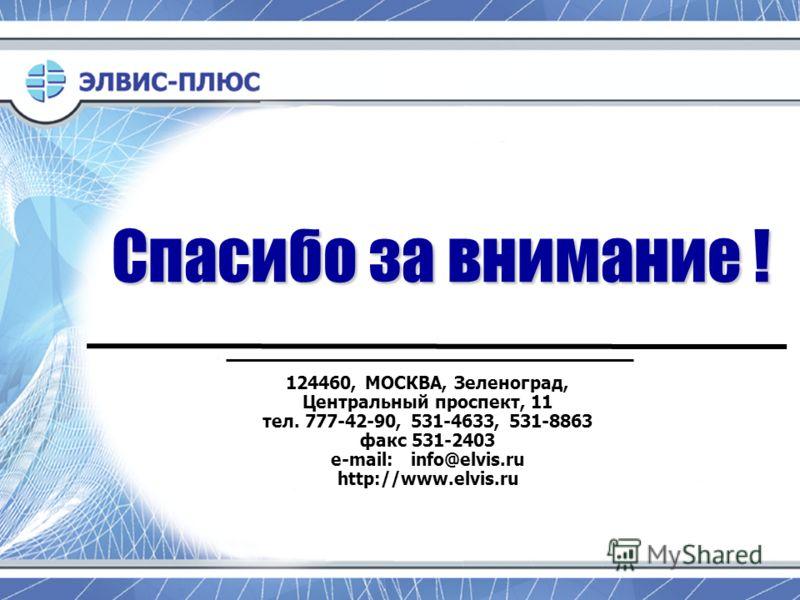 Спасибо за внимание ! 124460, МОСКВА, Зеленоград, Центральный проспект, 11 тел. 777-42-90, 531-4633, 531-8863 факс 531-2403 e-mail: info@elvis.ru http://www.elvis.ru