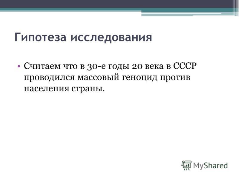 Гипотеза исследования Считаем что в 30-е годы 20 века в СССР проводился массовый геноцид против населения страны.