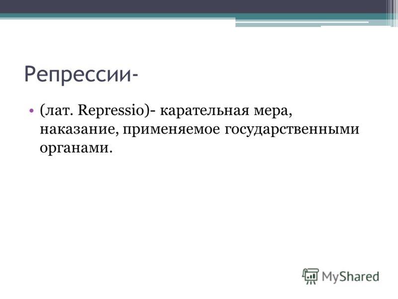 Репрессии- (лат. Repressio)- карательная мера, наказание, применяемое государственными органами.