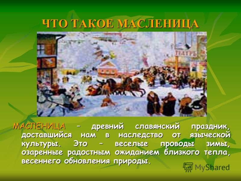 ЧТО ТАКОЕ МАСЛЕНИЦА МАСЛЕНИЦА – древний славянский праздник, доставшийся нам в наследство от языческой культуры. Это – веселые проводы зимы, озаренные радостным ожиданием близкого тепла, весеннего обновления природы.