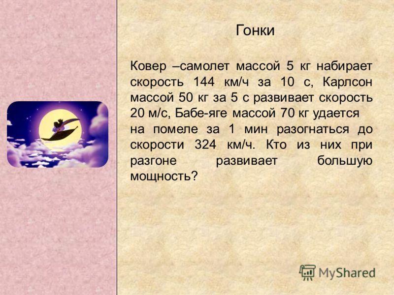 Гонки Ковер –самолет массой 5 кг набирает скорость 144 км/ч за 10 с, Карлсон массой 50 кг за 5 с развивает скорость 20 м/с, Бабе-яге массой 70 кг удается на помеле за 1 мин разогнаться до скорости 324 км/ч. Кто из них при разгоне развивает большую мо