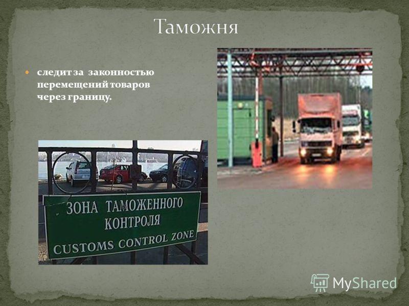 следит за законностью перемещений товаров через границу.