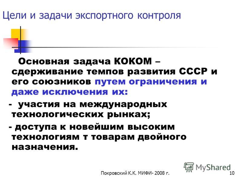 Покровский К.К. МИФИ- 2008 г.10 Цели и задачи экспортного контроля Основная задача КОКОМ – сдерживание темпов развития СССР и его союзников путем ограничения и даже исключения их: - участия на международных технологических рынках; - доступа к новейши