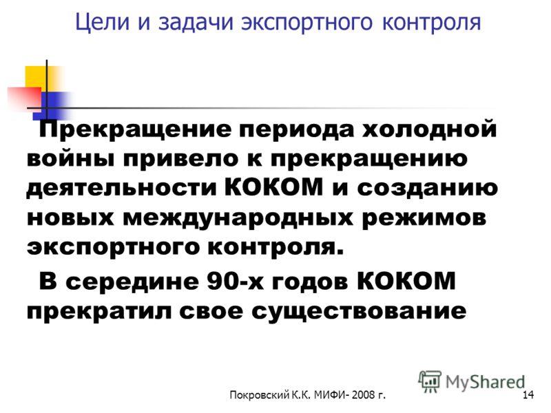 Покровский К.К. МИФИ- 2008 г.14 Цели и задачи экспортного контроля Прекращение периода холодной войны привело к прекращению деятельности КОКОМ и созданию новых международных режимов экспортного контроля. В середине 90-х годов КОКОМ прекратил свое сущ