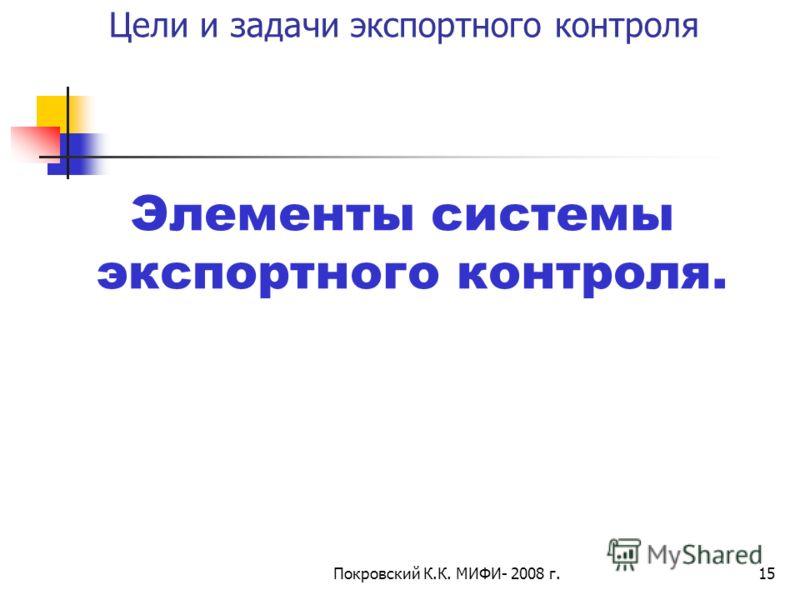 Покровский К.К. МИФИ- 2008 г.15 Цели и задачи экспортного контроля Элементы системы экспортного контроля.