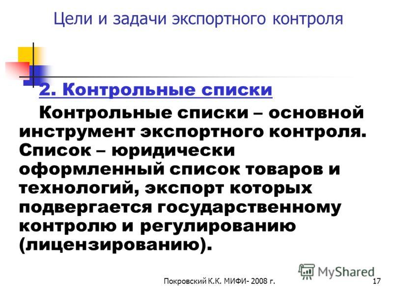Покровский К.К. МИФИ- 2008 г.17 Цели и задачи экспортного контроля 2. Контрольные списки Контрольные списки – основной инструмент экспортного контроля. Список – юридически оформленный список товаров и технологий, экспорт которых подвергается государс