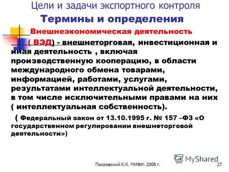 Покровский К.К. МИФИ- 2008 г.27 Цели и задачи экспортного контроля Термины и определения Внешнеэкономическая деятельность ( ВЭД) - внешнеторговая, инвестиционная и иная деятельность, включая производственную кооперацию, в области международного обмен
